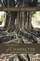 The Roots of Character - Includes Character Development Exercises ebook by Antonio L. McDaniel