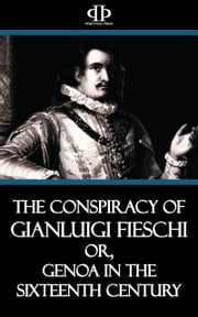 The Conspiracy of Gianluigi Fieschi - or, Genoa in the Sixteenth Century ebook by Emanuele Celesia
