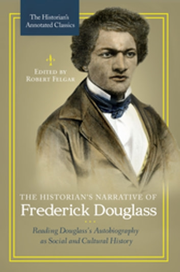The Historian's Narrative of Frederick Douglass: Reading Douglass's Autobiography as Social and Cultural History ebook by Robert Felgar