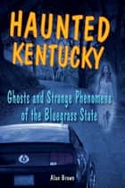 Haunted Kentucky - Ghosts and Strange Phenomena of the Bluegrass State ebook by Alan Brown