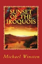 Sunset of the Iroquois ebook by Michael Winston