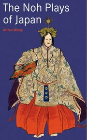 The Noh Plays of Japan ebook by Arthur Waley
