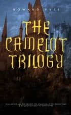 THE CAMELOT TRILOGY: King Arthur and His Knights, The Champions of the Round Table & Sir Launcelot and His Companions - Collection of Tales & Myths about the Legendary British King ebook by Howard Pyle
