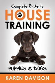 Complete Guide to House Training Puppies and Dogs ebook by Karen Davison