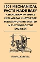 1001 Mechanical Facts Made Easy - A Handbook Of Simple Mechanical Knowledge For Everyone Interested In The Work Of The Engineer ebook by Percival Marshall