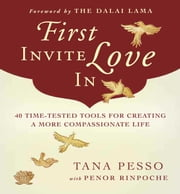First Invite Love In - 40 Time-Tested Tools for Creating a More Compassionate Life ebook by Tana Pesso,Penor Rinpoche,His Holiness the Dalai Lama