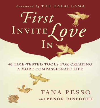 First Invite Love In - 40 Time-Tested Tools for Creating a More Compassionate Life ebook by Tana Pesso,Penor Rinpoche