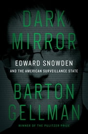 Dark Mirror - Edward Snowden and the American Surveillance State ebook by Barton Gellman