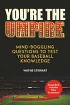You're the Umpire - Mind-Boggling Questions to Test Your Baseball Knowledge ebook by Wayne Stewart, Ron Blomberg