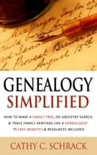 Genealogy Simplified - How to Make a Family Tree, Do Ancestry Search, & Trace Family Heritage Like a Genealogist. 75 Free Websites & Resources Included ebook by Cathy C. Schrack