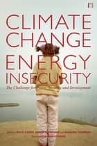 Climate Change and Energy Insecurity - The Challenge for Peace, Security and Development ebook by Felix Dodds, Richard Sherman