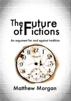 The Future of Fictions: An argument for and against tradition ebook by Matthew Morgan