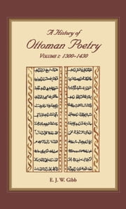 A History of Ottoman Poetry Volume I - Volume I: 1300-1450 ebook by E.J.W. Gibb