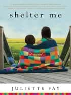 Shelter Me ebook by Juliette Fay