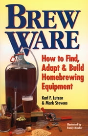 Brew Ware - How to Find, Adapt & Build Homebrewing Equipment ebook by Karl F. Lutzen,Mark Stevens