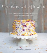Cooking with Flowers - Sweet and Savory Recipes with Rose Petals, Lilacs, Lavender, and Other Edible Flowers ebook by Miche Bacher,Miana Jun