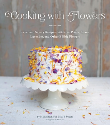 Cooking with Flowers - Sweet and Savory Recipes with Rose Petals, Lilacs, Lavender, and Other Edible Flowers ebook by Miche Bacher
