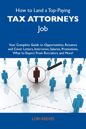 How to Land a Top-Paying Tax attorneys Job: Your Complete Guide to Opportunities, Resumes and Cover Letters, Interviews, Salaries, Promotions, What to Expect From Recruiters and More ebook by Reeves Lori