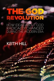 The God Revolution - How Ideas About God Radically Changed During The Modern Era ebook by Keith Hill
