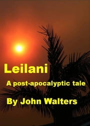Leilani: A Post-Apocalyptic Tale ebook by John Walters