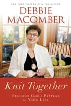 Knit Together: Discover God's Pattern for Your Life ebook by Debbie Macomber