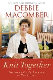 Knit Together: Discover God's Pattern for Your Life - Discover God's Pattern for Your Life ebook by Debbie Macomber