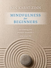 Mindfulness for Beginners: Reclaiming the Present Moment--and Your Life - Reclaiming the Present Moment—and Your Life ebook by Kabat-Zinn, Jon
