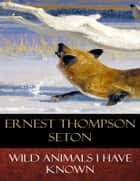 Wild Animals I Have Known - Illustrated ebook by Ernest Thompson Seton