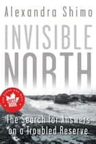 Invisible North - The Search for Answers on a Troubled Reserve ebook by Alexandra Shimo