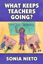 What Keeps Teachers Going? ebook by Sonia Nieto