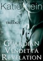 The Trilogy: The Guardian, Vendetta, and Revelation (3-Book Collection) ebook by Katie Klein