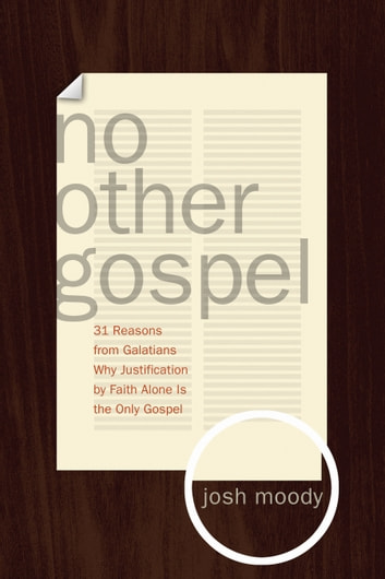 No Other Gospel - 31 Reasons from Galatians Why Justification by Faith Alone Is the Only Gospel ebook by Josh Moody