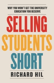 Selling Students Short - Why you won't get the university education you deserve ebook by Richard Hil