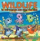 Wildlife in the Oceans and Seas for Kids (Aquatic & Marine Life) | 2nd Grade Science Edition Vol 6 ebook by Baby Professor