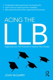 Acing the LLB - Capturing Your Full Potential to Improve Your Grades ebook by John McGarry