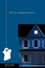 My True Ghostly Experiences ebook by Denise Hey