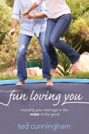 Fun Loving You - Enjoying Your Marriage in the Midst of the Grind ebook by Ted Cunningham