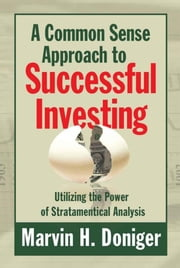 A Common Sense Approach to Successful Investing - Utilizing the Power of Stratamentical Analysis ebook by Marvin H. Doniger