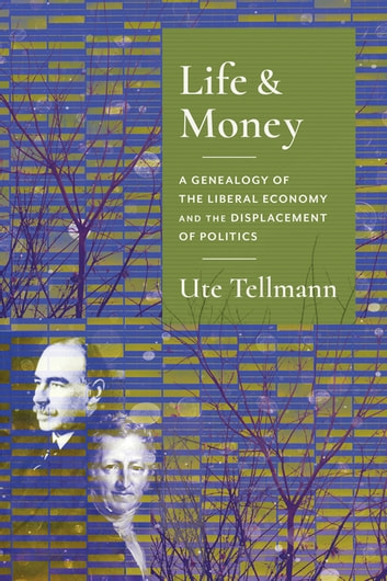 Life and Money - The Genealogy of the Liberal Economy and the Displacement of Politics eBook by Ute Astrid Tellmann