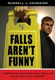 Falls Aren't Funny - America's Multi-Billion Dollar Slip-and-Fall Crisis ebook by Russell J. Kendzior