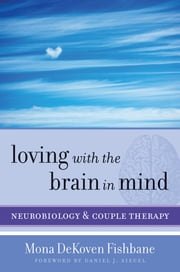 Loving with the Brain in Mind: Neurobiology and Couple Therapy (Norton Series on Interpersonal Neurobiology) ebook by Mona DeKoven Fishbane, PhD,Daniel J. Siegel, M.D.
