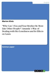 'Why Can´t You and Your Brother Be More Like Other People?': Amanda´s Way of Dealing with Her Loneliness and Its Effects on Laura ebook by Marion Klotz