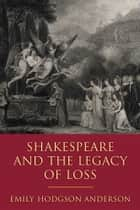 Shakespeare and the Legacy of Loss ebook by Emily Hodgson Anderson