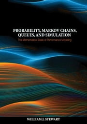 Probability, Markov Chains, Queues, and Simulation - The Mathematical Basis of Performance Modeling ebook by William J. Stewart