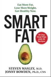 Smart Fat - Eat More Fat. Lose More Weight. Get Healthy Now. ebook by Jonny Bowden, PhD,Steven Masley, M.D.