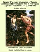 Female Warriors: Memorials of Female Valour and Heroism from the Mythological Ages to the Present Era (Complete) ebook by Ellen C. Clayton