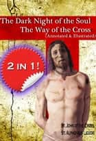 The Dark Night of the Soul and The Way of the Cross (annotated and illustrated) ebook by St. John of the Cross, St. Alphonsus Liguori, Jacob Rice,...