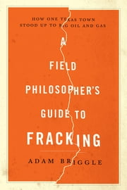 A Field Philosopher's Guide to Fracking: How One Texas Town Stood Up to Big Oil and Gas ebook by Adam Briggle