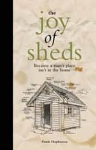 The Joy of Sheds - Because a man's place isn't in the home ebook by Frank Hopkinson