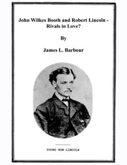 John Wilkes Booth & Robert Lincoln - Rivals? ebook by James L. Barbour